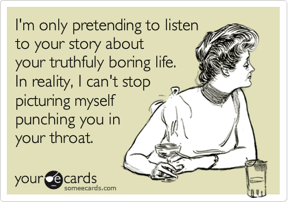 I'm only pretending to listento your story aboutyour truthfuly boring life.In reality, I can't stoppicturing myselfpunching you inyour throat.