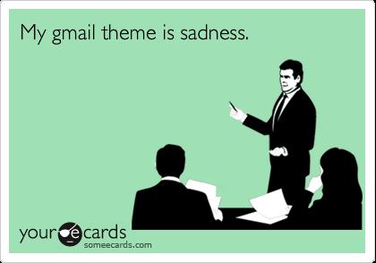 My gmail theme is sadness.