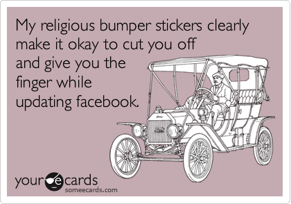 My religious bumper stickers clearly make it okay to cut you off and give you the finger while updating facebook.