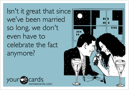 Isn't it great that sincewe've been marriedso long, we don'teven have to celebrate the factanymore?