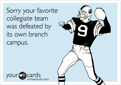 Sorry your favoritecollegiate teamwas defeated byits own branchcampus.
