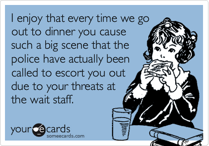 I enjoy that every time we goout to dinner you causesuch a big scene that thepolice have actually beencalled to escort you outdue to your threats atthe wait staff.