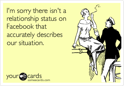 I'm sorry there isn't a relationship status on Facebook that accurately describes our situation.