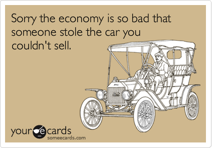 Sorry the economy is so bad that someone stole the car youcouldn't sell.