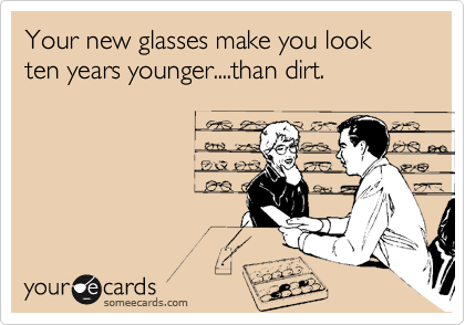 Your new glasses make you look ten years younger....than dirt.