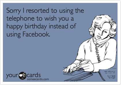 Sorry I resorted to using the telephone to wish you a happy birthday instead of using Facebook.