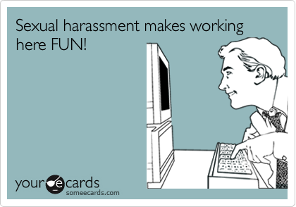 Sexual harassment makes working here FUN!