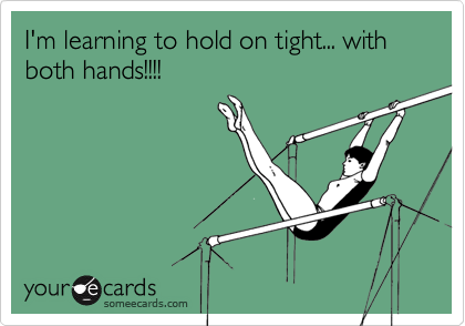 I'm learning to hold on tight... with both hands!!!!