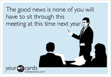 The good news is none of you will have to sit through thismeeting at this time next year.