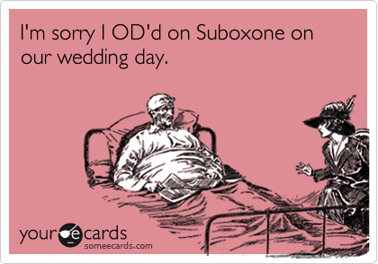 I'm sorry I OD'd on Suboxone on our wedding day.