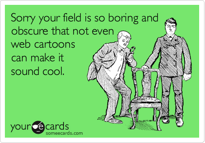Sorry your field is so boring and obscure that not even web cartoons can make it sound cool.
