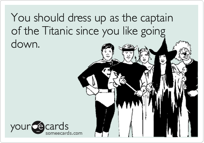 You should dress up as the captain of the Titanic since you like going down.
