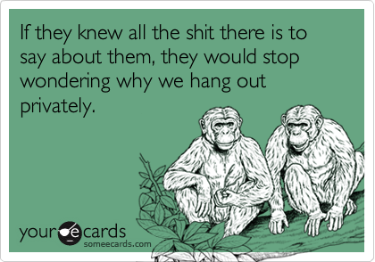 If they knew all the shit there is to say about them, they would stop wondering why we hang out privately.