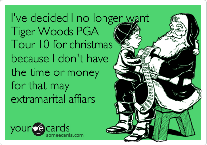 I've decided I no longer want Tiger Woods PGA Tour 10 for christmas because I don't have the time or money for that may extramarital affiars