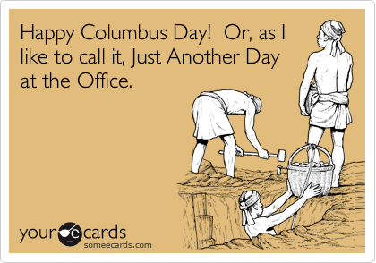 Happy Columbus Day!  Or, as I like to call it, Just Another Day at the Office.