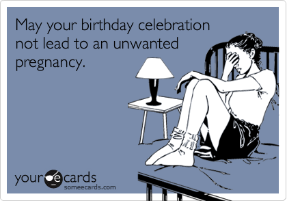 May your birthday celebrationnot lead to an unwantedpregnancy.