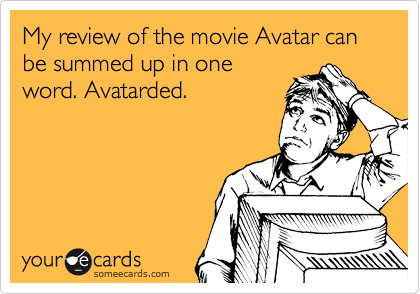 My review of the movie Avatar can be summed up in one word. Avatarded.