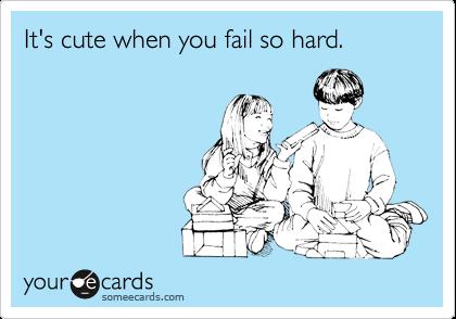 It's cute when you fail so hard.