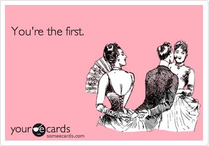 You're the first.