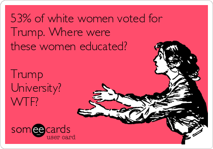 53% of white women voted for Trump. Where were these women educated?  Trump University? WTF?