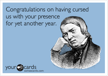 Congratulations on having cursed us with your presencefor yet another year.