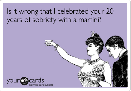 Is it wrong that I celebrated your 20 years of sobriety with a martini?
