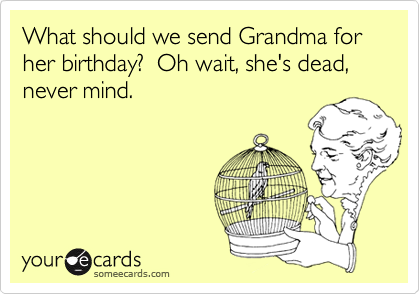 What should we send Grandma for her birthday?  Oh wait, she's dead, never mind.