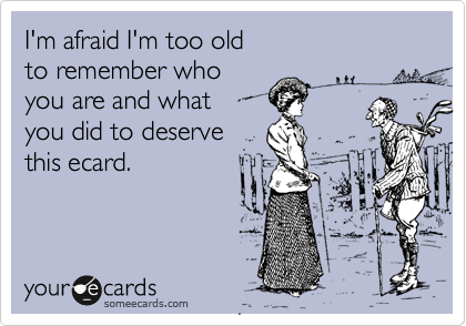 I'm afraid I'm too old to remember who you are and what you did to deserve this ecard.