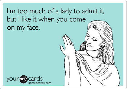 I'm too much of a lady to admit it, but I like it when you come on my face.