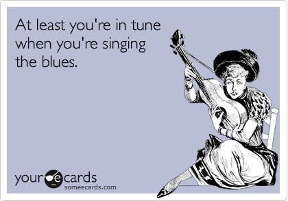 At least you're in tune when you're singing the blues.