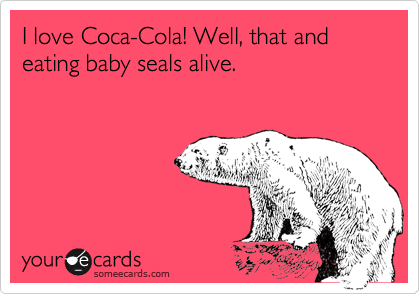 I love Coca-Cola! Well, that and eating baby seals alive.