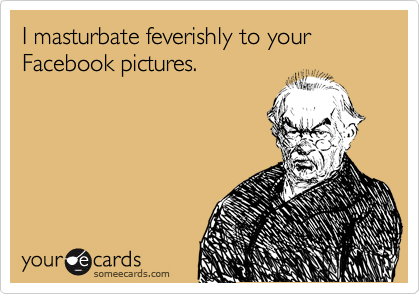 I masturbate feverishly to your Facebook pictures.