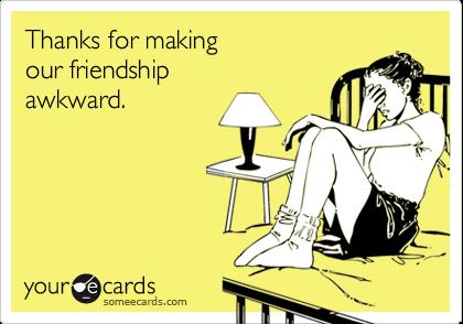 Thanks for makingour friendshipawkward.