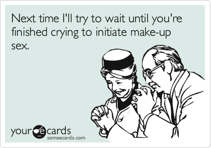 Next time I'll try to wait until you're finished crying to initiate make-up sex.