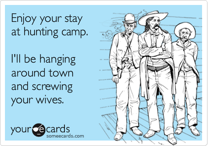 Enjoy your stayat hunting camp.I'll be hanging around town and screwingyour wives.