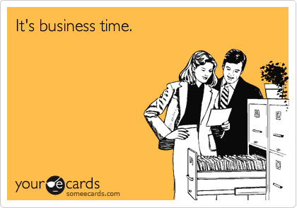 It's business time.