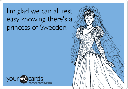 I'm glad we can all rest easy knowing there's a princess of Sweeden.