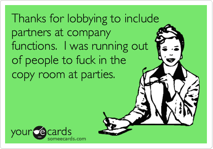 Thanks for lobbying to include partners at company functions.  I was running out of people to fuck in the copy room at parties.