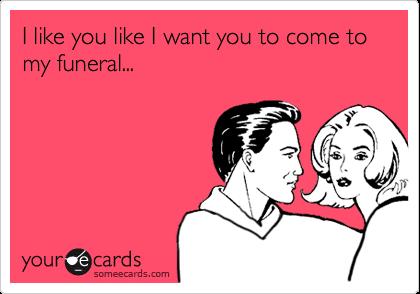I like you like I want you to come to my funeral...