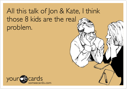 All this talk of Jon & Kate, I think those 8 kids are the real 