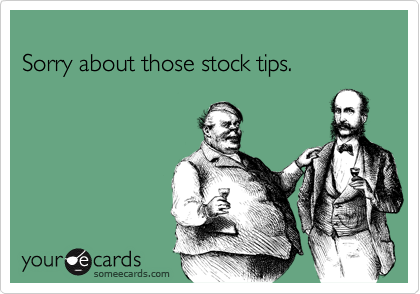 Sorry about those stock tips.