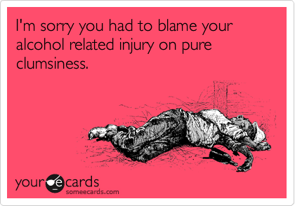 I'm sorry you had to blame your alcohol related injury on pure clumsiness.