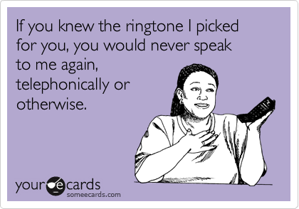 If you knew the ringtone I picked for you, you would never speak 