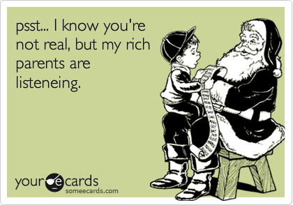 psst... I know you'renot real, but my richparents arelisteneing.