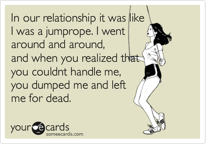 In our relationship it was like I was a jumprope. I went around and around, and when you realized that you couldnt handle me, you dumped me and left me for dead.