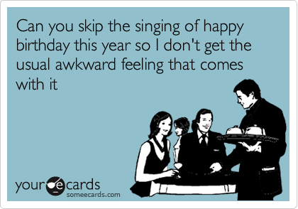 Can you skip the singing of happy birthday this year so I don't get the usual awkward feeling that comes with it