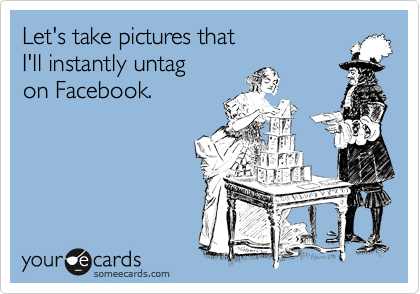 Let's take pictures that   I'll instantly untag   on Facebook.
