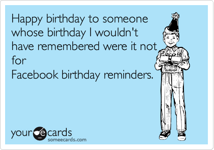 Happy birthday to someonewhose birthday I wouldn'thave remembered were it notforFacebook birthday reminders.