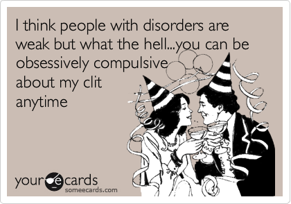 I think people with disorders are weak but what the hell...you can be obsessively compulsiveabout my clitanytime