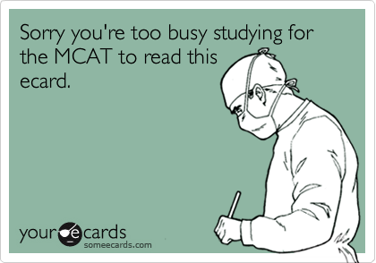 Sorry you're too busy studying for the MCAT to read thisecard.